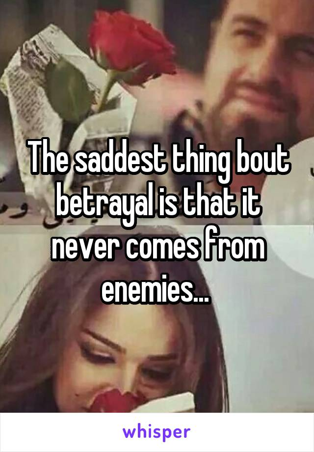 The saddest thing bout betrayal is that it never comes from enemies...