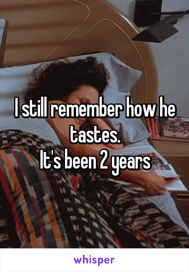 I still remember how he tastes. It's been 2 years