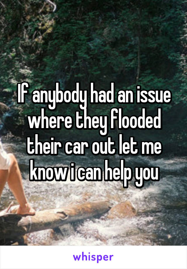 If anybody had an issue where they flooded their car out let me know i can help you