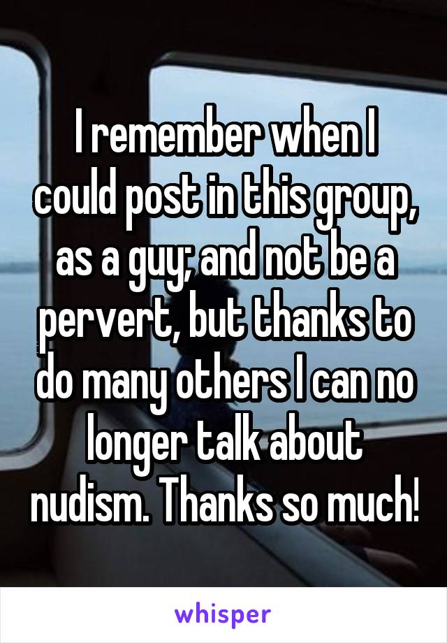 I remember when I could post in this group, as a guy; and not be a pervert, but thanks to do many others I can no longer talk about nudism. Thanks so much!
