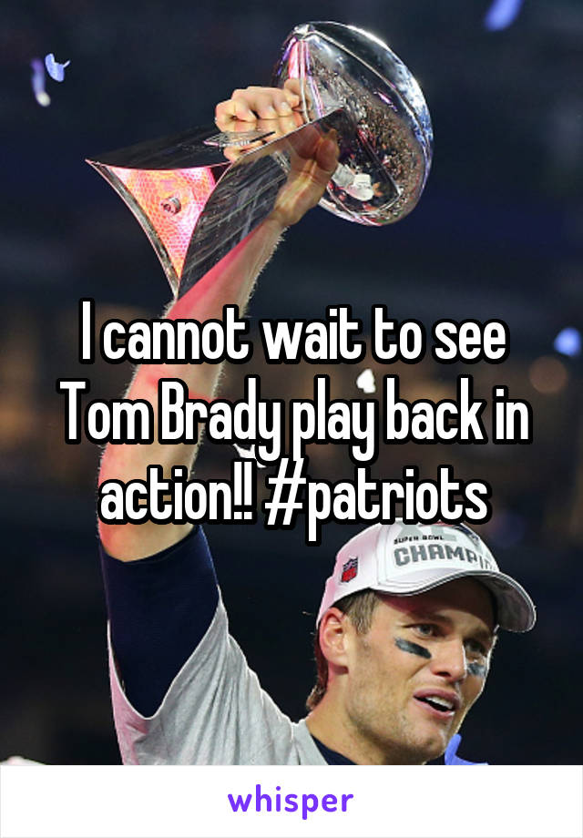 I cannot wait to see Tom Brady play back in action!! #patriots