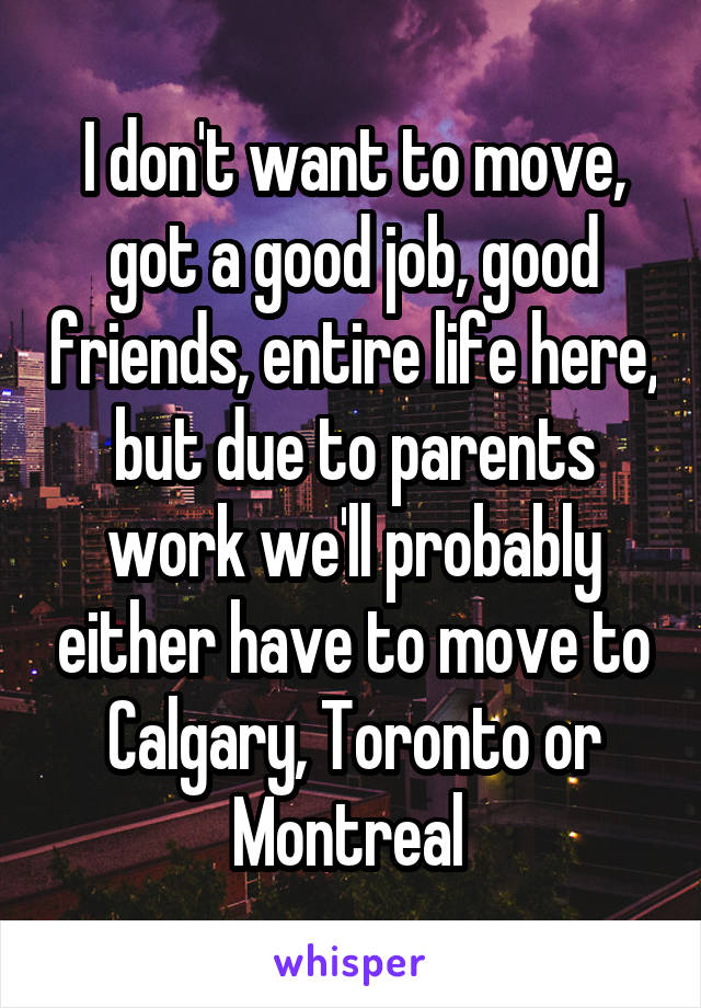 I don't want to move, got a good job, good friends, entire life here, but due to parents work we'll probably either have to move to Calgary, Toronto or Montreal