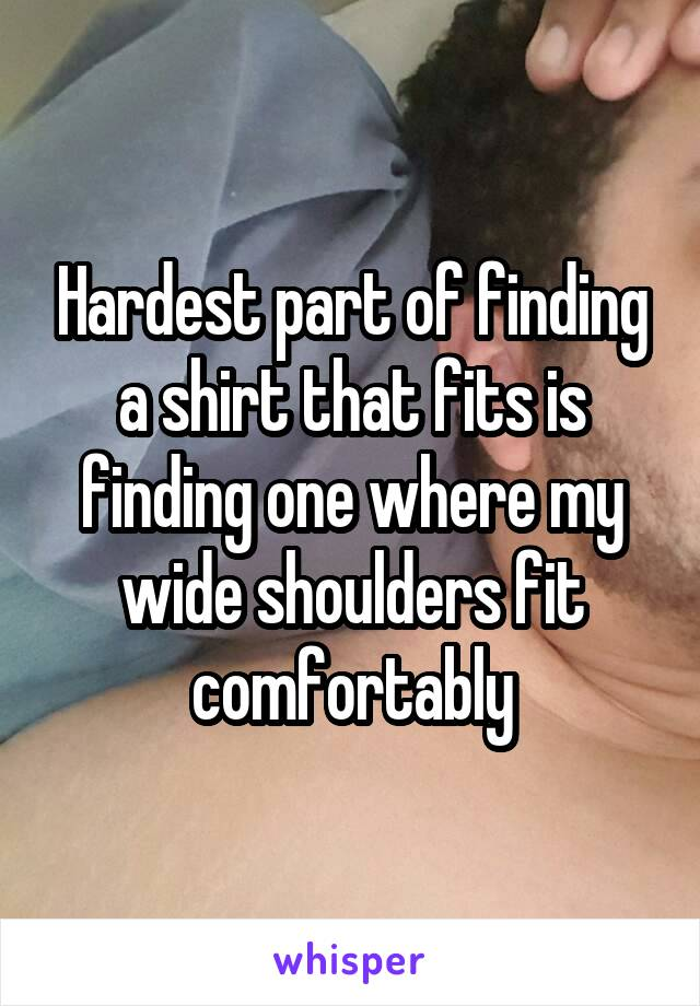 Hardest part of finding a shirt that fits is finding one where my wide shoulders fit comfortably