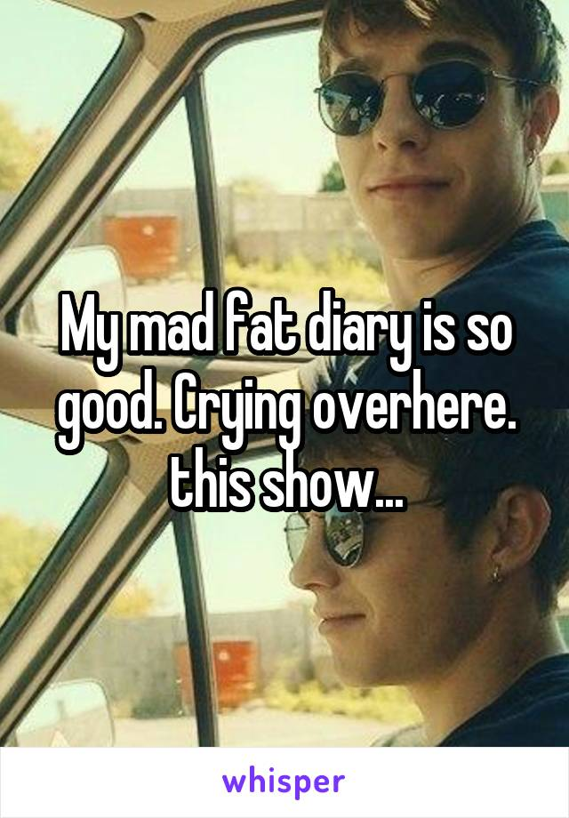 My mad fat diary is so good. Crying overhere. this show...