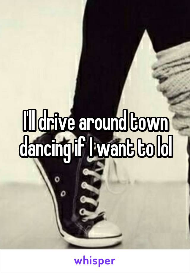 I'll drive around town dancing if I want to lol
