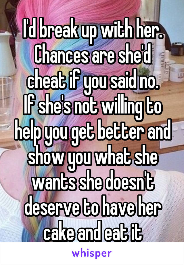 I'd break up with her. Chances are she'd cheat if you said no. If she's not willing to help you get better and show you what she wants she doesn't deserve to have her cake and eat it