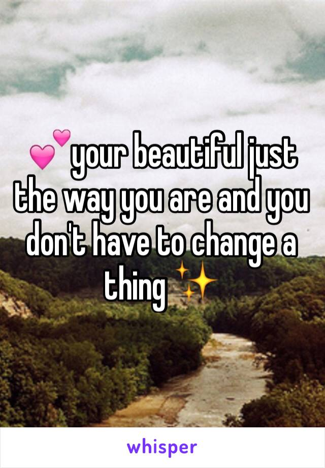 💕your beautiful just the way you are and you don't have to change a thing ✨