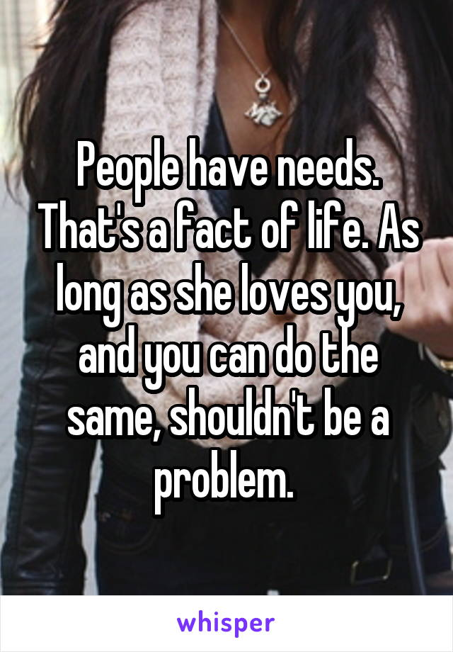 People have needs. That's a fact of life. As long as she loves you, and you can do the same, shouldn't be a problem.
