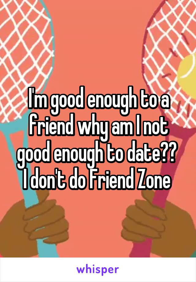 I'm good enough to a friend why am I not good enough to date??  I don't do Friend Zone