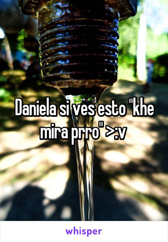 """Daniela si ves esto """"khe mira prro"""" >:v"""