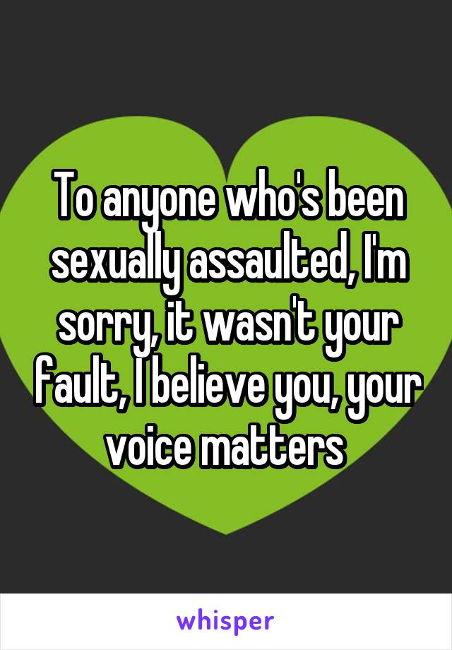 To anyone who's been sexually assaulted, I'm sorry, it wasn't your fault, I believe you, your voice matters