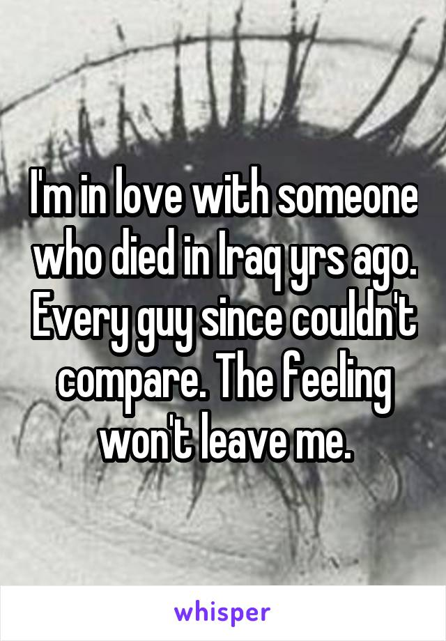 I'm in love with someone who died in Iraq yrs ago. Every guy since couldn't compare. The feeling won't leave me.