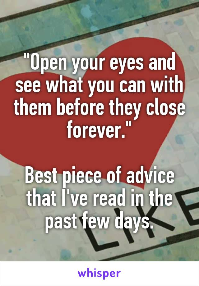 """""""Open your eyes and see what you can with them before they close forever.""""  Best piece of advice that I've read in the past few days."""