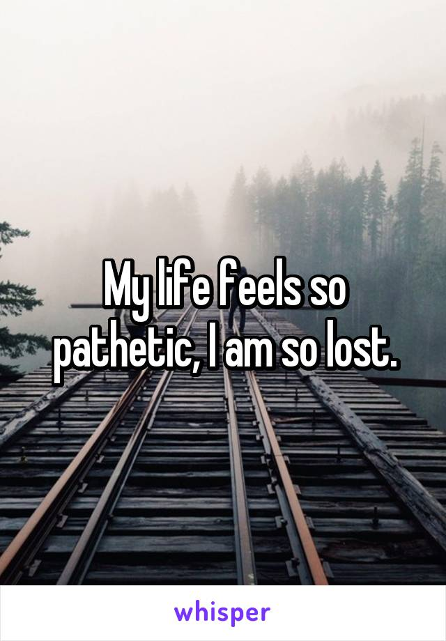 My life feels so pathetic, I am so lost.