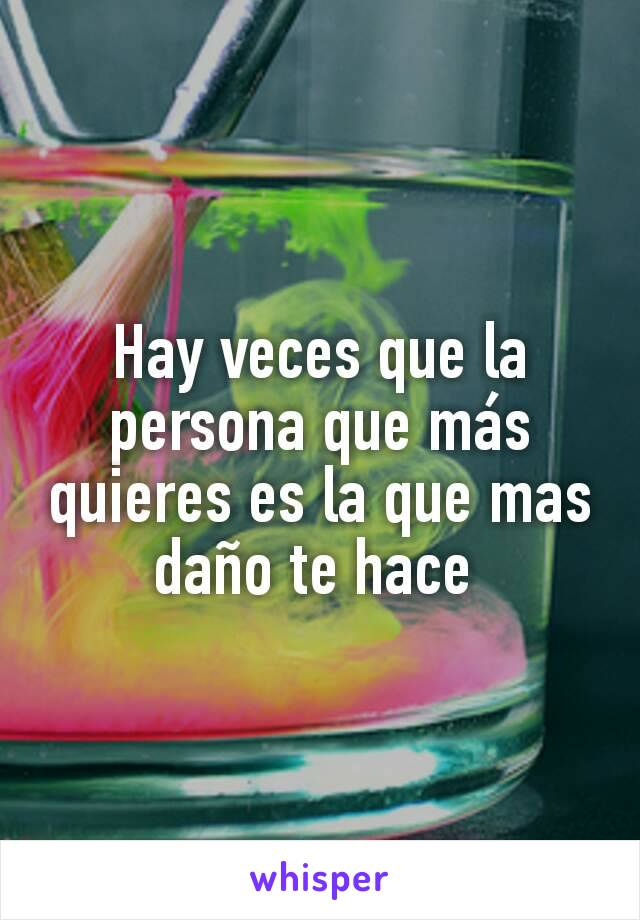 Hay veces que la persona que más quieres es la que mas daño te hace