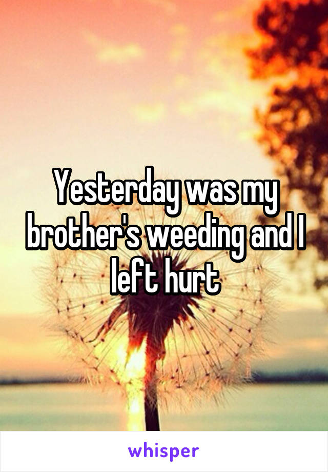 Yesterday was my brother's weeding and I left hurt