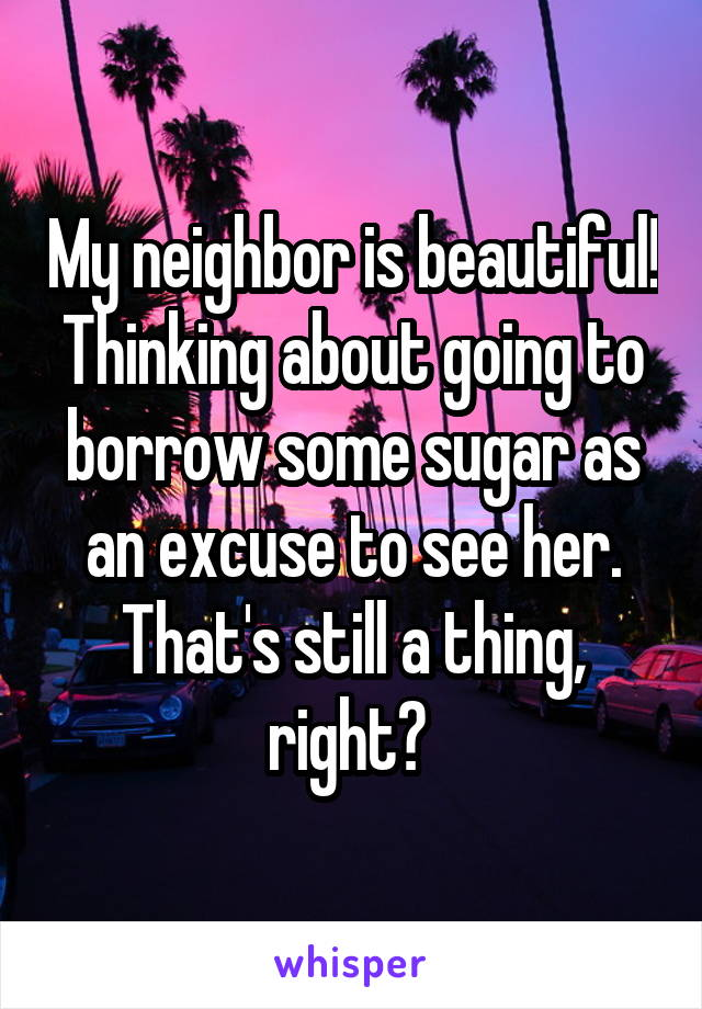 My neighbor is beautiful! Thinking about going to borrow some sugar as an excuse to see her. That's still a thing, right?