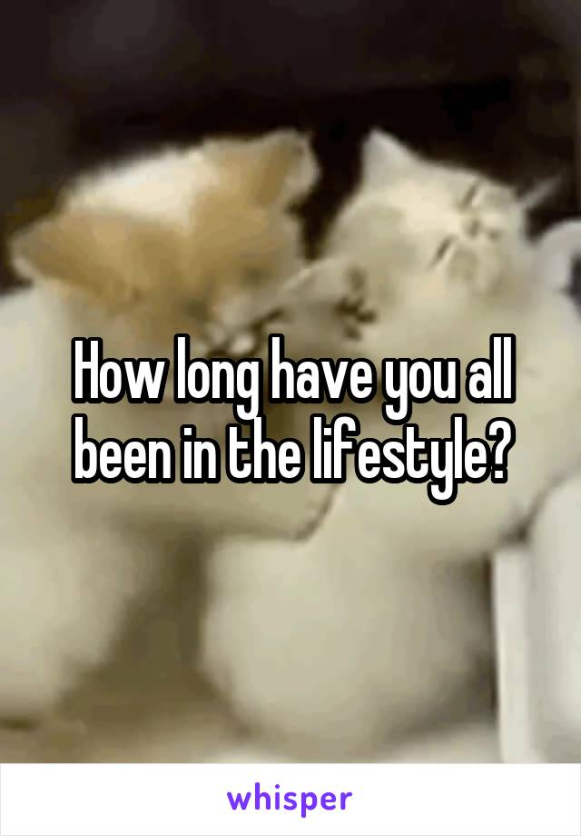 How long have you all been in the lifestyle?