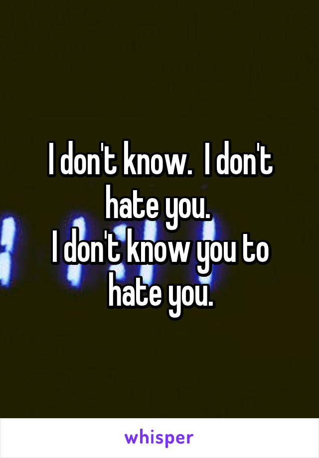 I don't know.  I don't hate you.  I don't know you to hate you.