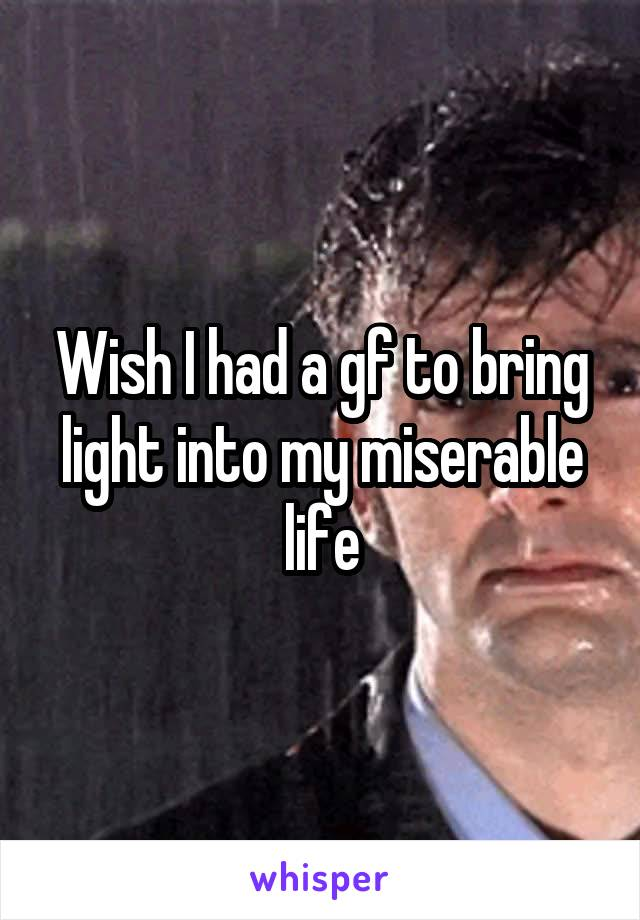 Wish I had a gf to bring light into my miserable life