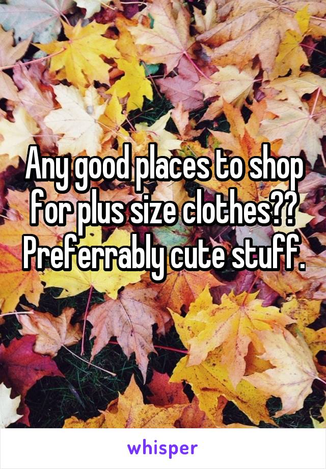 Any good places to shop for plus size clothes?? Preferrably cute stuff.
