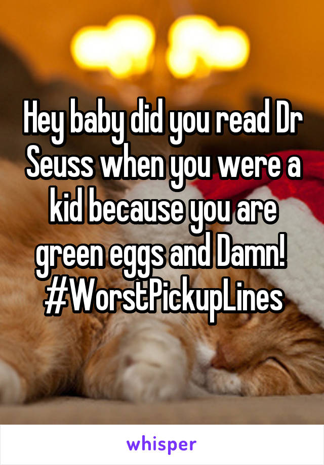 Hey baby did you read Dr Seuss when you were a kid because you are green eggs and Damn!  #WorstPickupLines