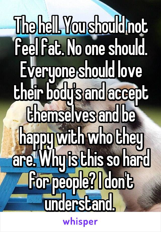 The hell. You should not feel fat. No one should. Everyone should love their body's and accept themselves and be happy with who they are. Why is this so hard for people? I don't understand.