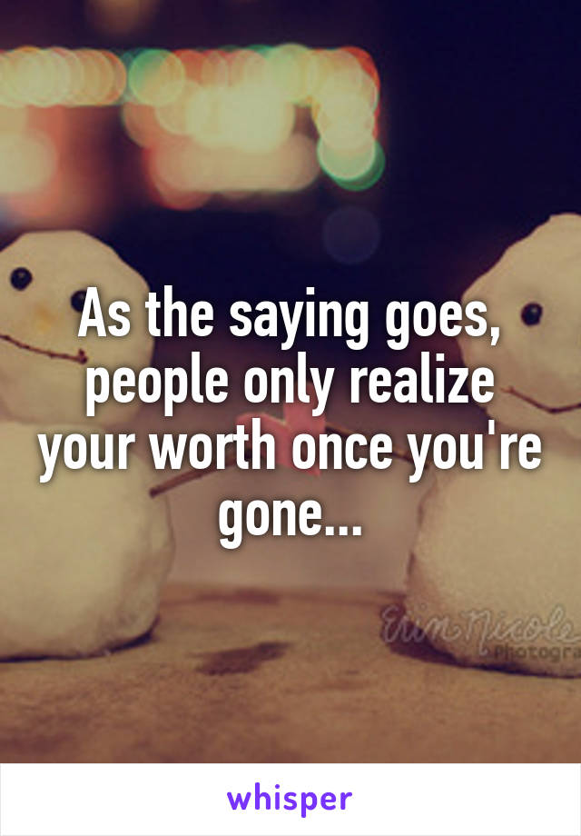 As the saying goes, people only realize your worth once you're gone...