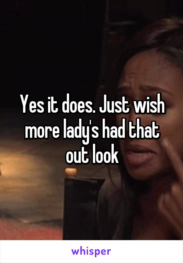 Yes it does. Just wish more lady's had that out look