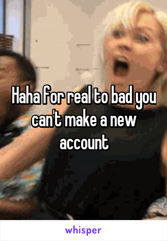 Haha for real to bad you can't make a new account