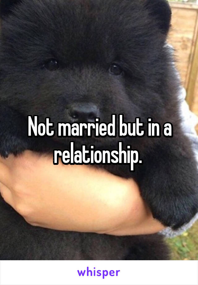 Not married but in a relationship.