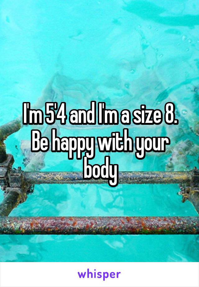 I'm 5'4 and I'm a size 8. Be happy with your body