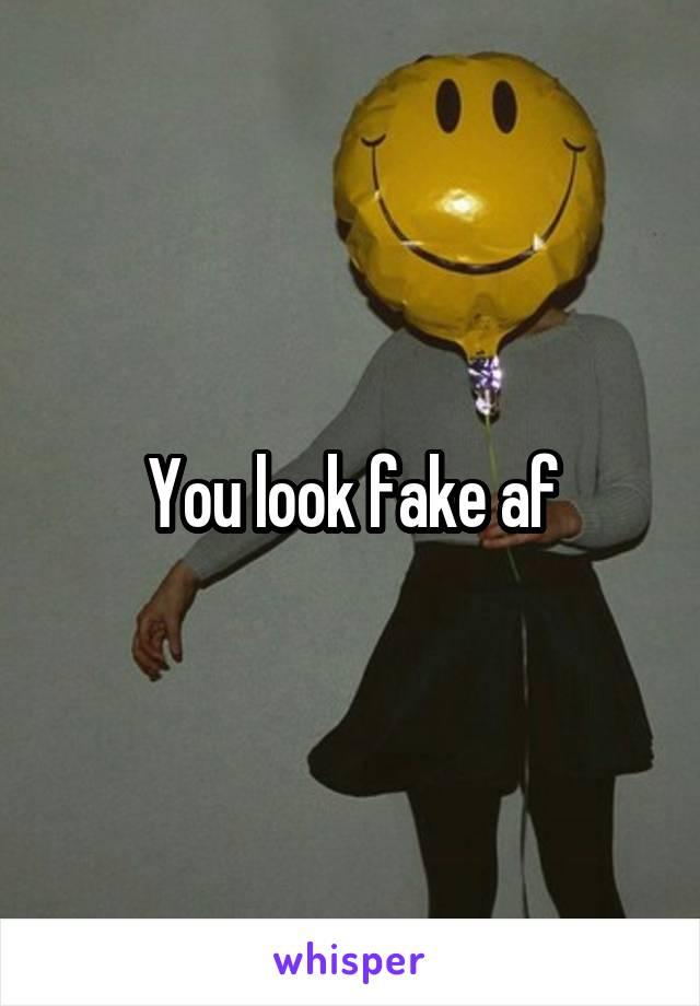 You look fake af