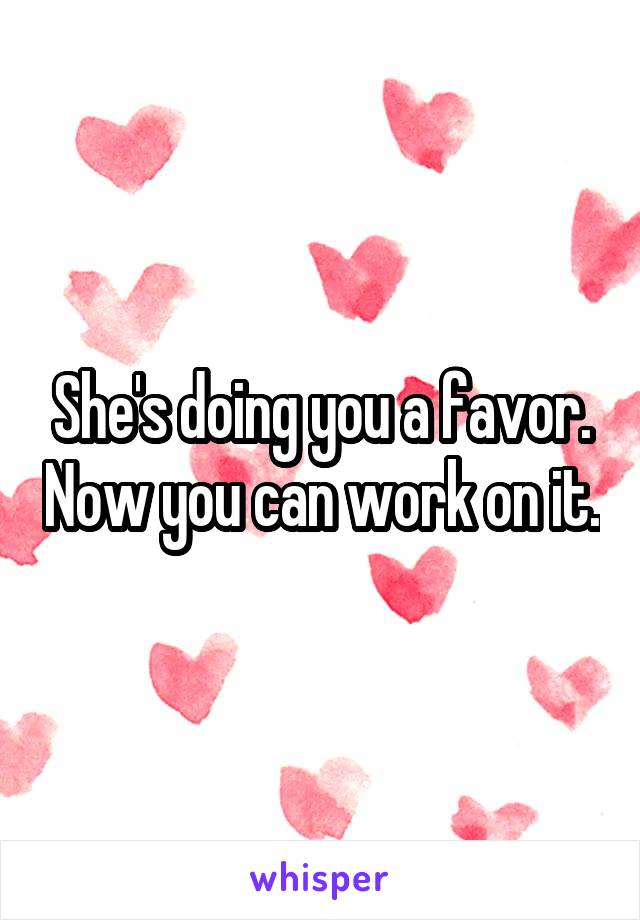 She's doing you a favor. Now you can work on it.