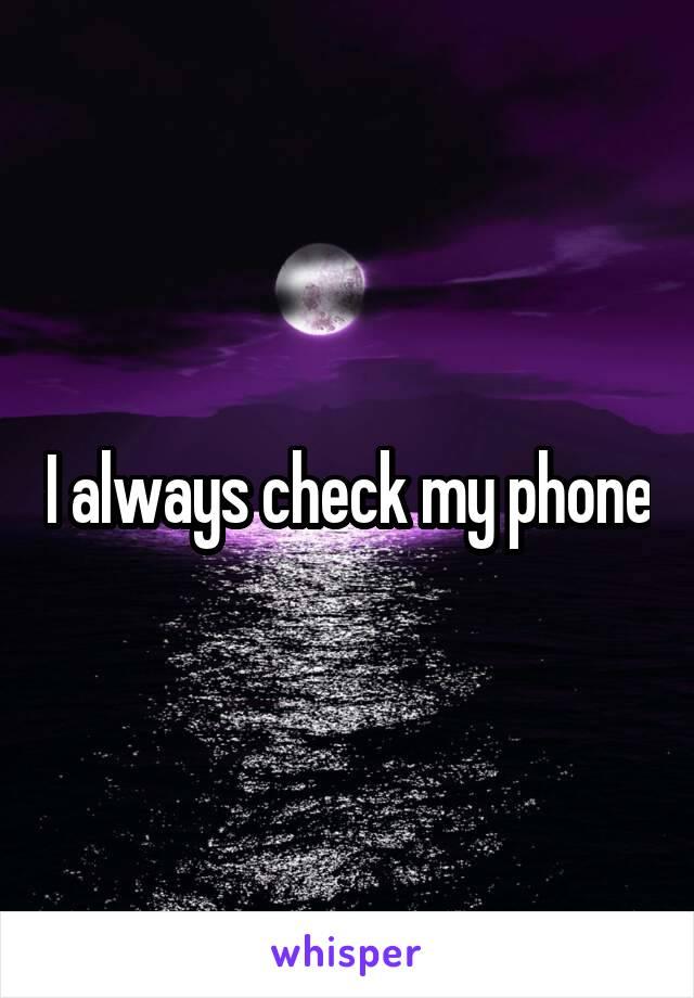 I always check my phone