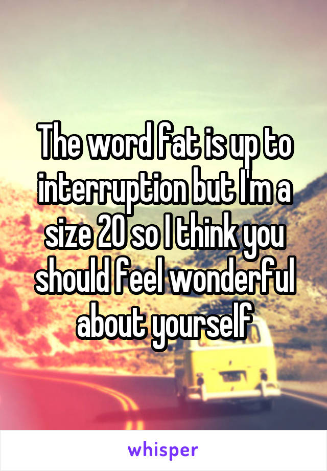The word fat is up to interruption but I'm a size 20 so I think you should feel wonderful about yourself