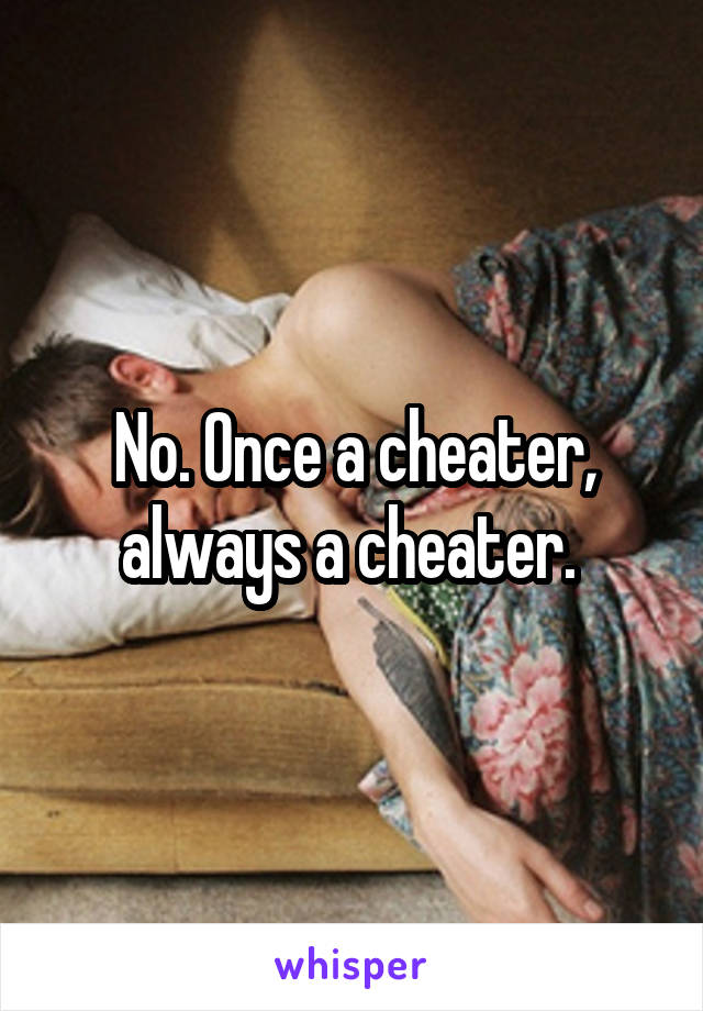 No. Once a cheater, always a cheater.