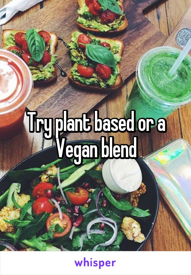 Try plant based or a Vegan blend