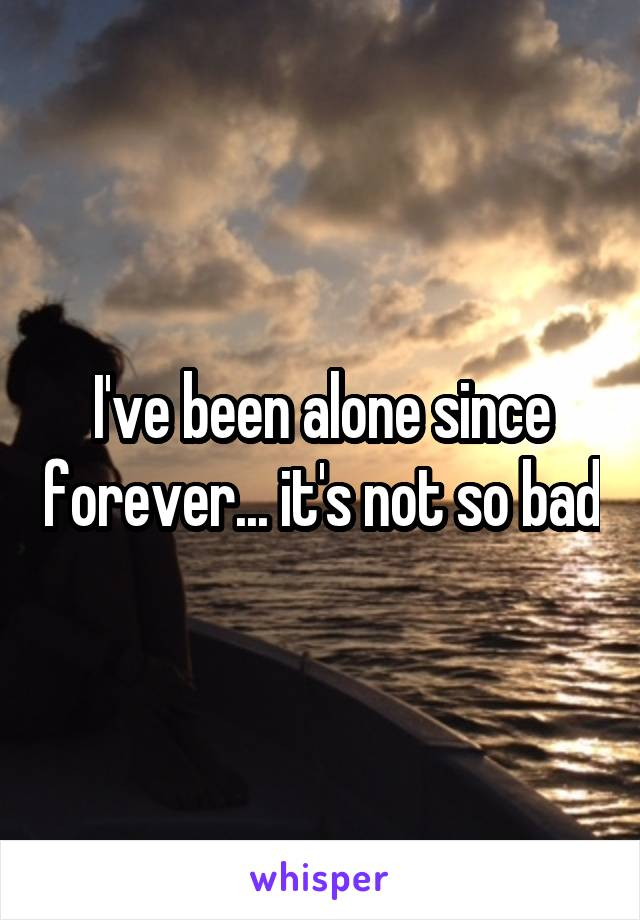 I've been alone since forever... it's not so bad