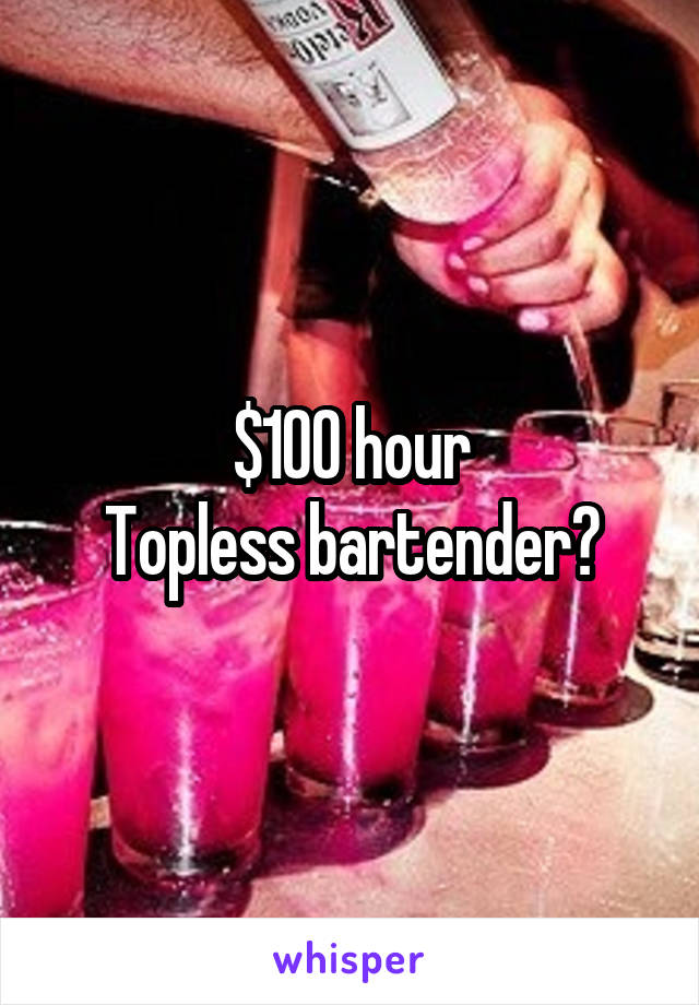 $100 hour Topless bartender?
