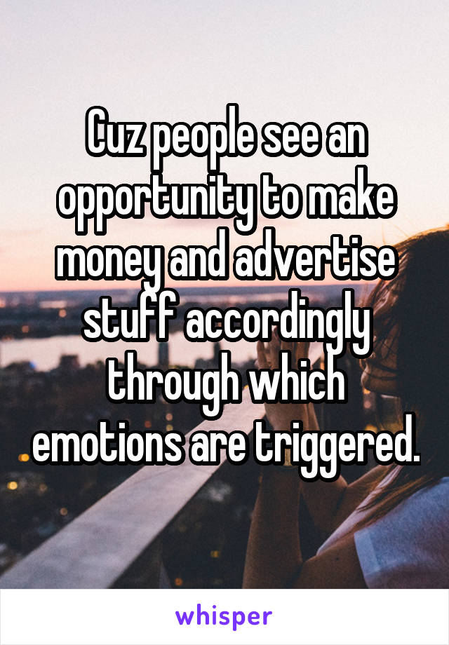 Cuz people see an opportunity to make money and advertise stuff accordingly through which emotions are triggered.
