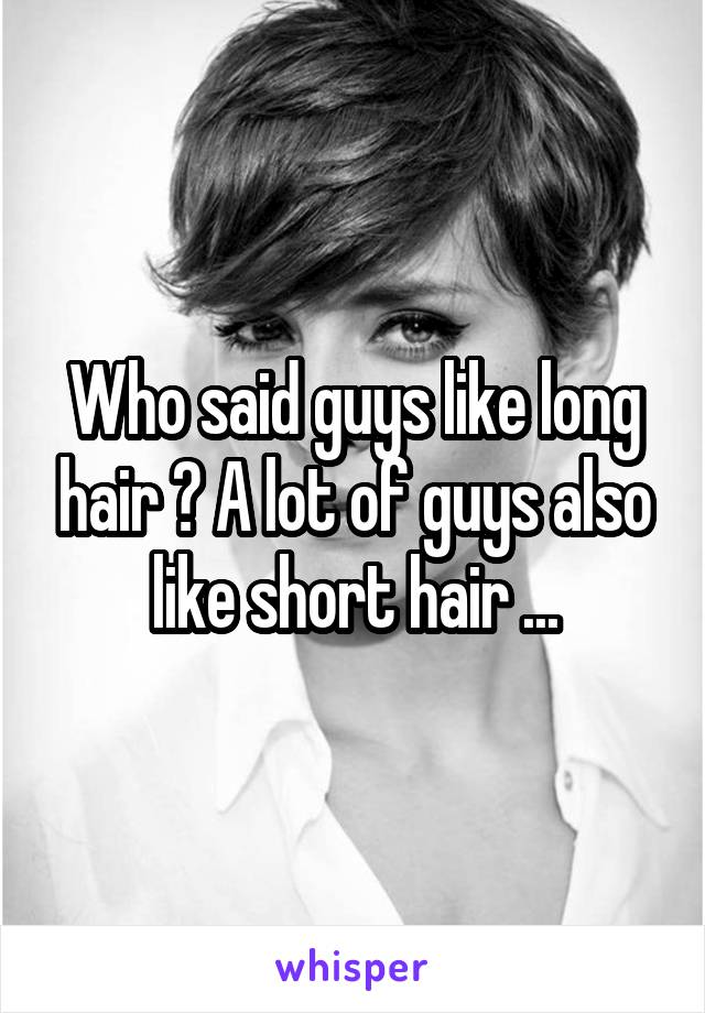 Who said guys like long hair ? A lot of guys also like short hair ...