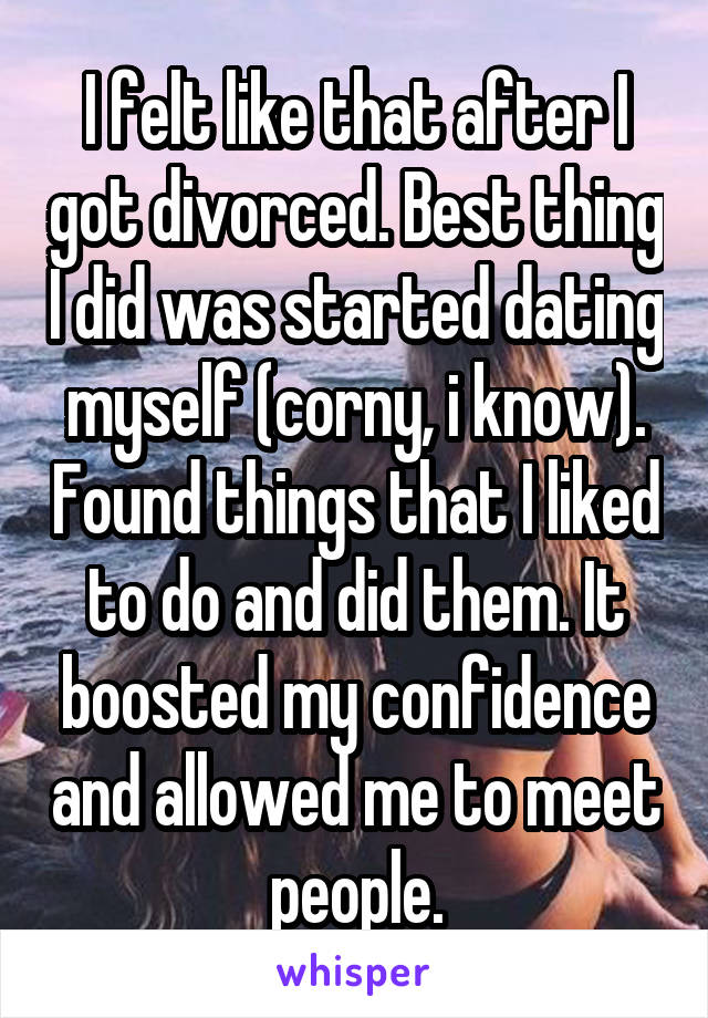 I felt like that after I got divorced. Best thing I did was started dating myself (corny, i know). Found things that I liked to do and did them. It boosted my confidence and allowed me to meet people.