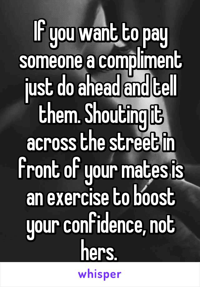 If you want to pay someone a compliment just do ahead and tell them. Shouting it across the street in front of your mates is an exercise to boost your confidence, not hers.