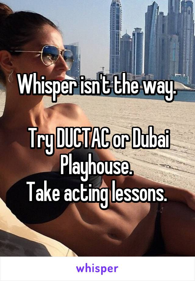 Whisper isn't the way.   Try DUCTAC or Dubai Playhouse.  Take acting lessons.