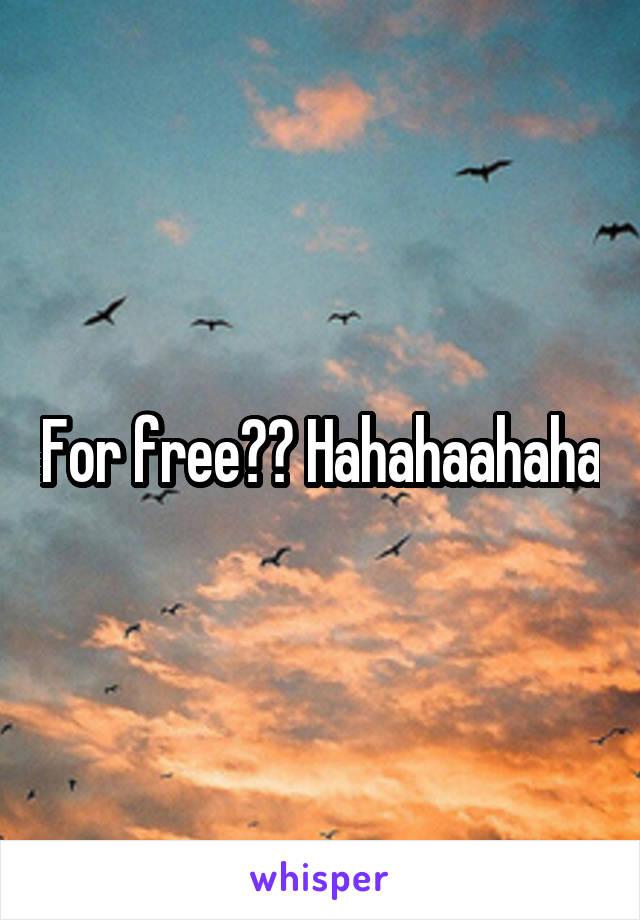 For free?? Hahahaahaha