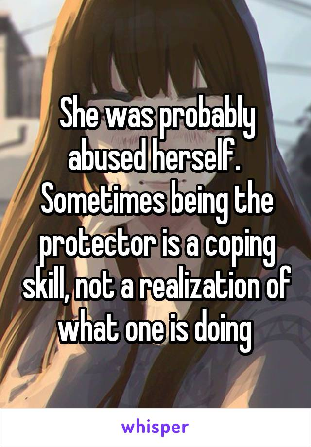 She was probably abused herself.  Sometimes being the protector is a coping skill, not a realization of what one is doing