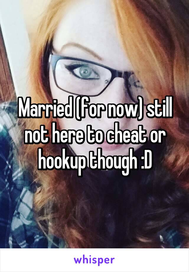 Married (for now) still not here to cheat or hookup though :D