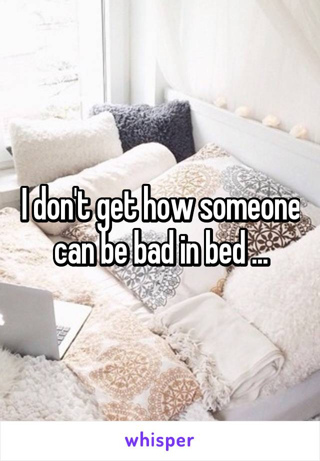 I don't get how someone can be bad in bed ...