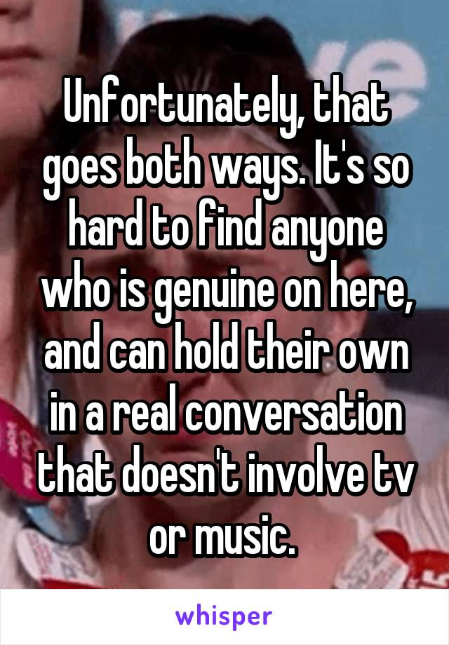 Unfortunately, that goes both ways. It's so hard to find anyone who is genuine on here, and can hold their own in a real conversation that doesn't involve tv or music.